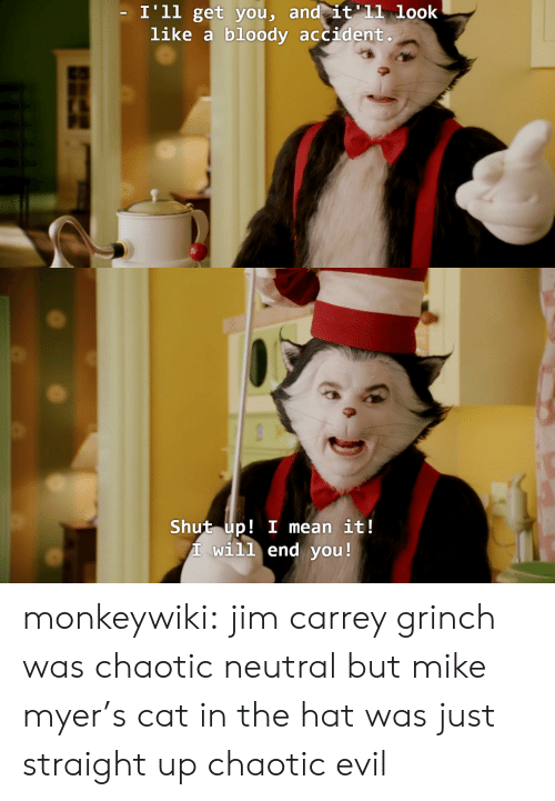 The Grinch, Jim Carrey, and Shut Up: I'll get vou, and it'11 look  like a bloody accident   Shut up! I mean it!  T will end you! monkeywiki:  jim carrey grinch was chaotic neutral but mike myer's cat in the hat was just straight up chaotic evil