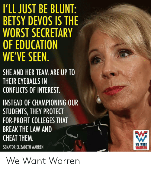 Elizabeth Warren, The Worst, and Break: I'LL JUST BE BLUNT  BETSY DEVOS IS THE  WORST SECRETARY  OF EDUCATION  WE'VE SEEN  SHE AND HER TEAM ARE UP TO  THEIR EYEBALLS IN  CONFLICTS OF INTEREST  INSTEAD OF CHAMPIONING OUR  STUDENTS, THEY PROTECT  FOR-PROFIT COLLEGES THAT  BREAK THE LAW AND  CHEAT THEM.  WE WANT  WARREN  SENATOR ELIZABETH WARREN We Want Warren