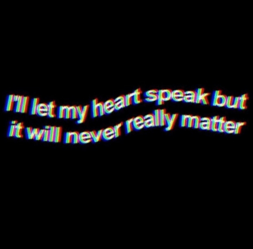 Heart, Never, and Will: Ill let my heart speak but  it will never really matter