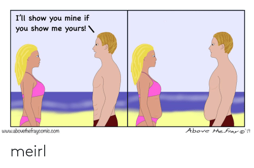 MeIRL, Mine, and Com: I'll show you mine if  you show me yours! \  Above the fray @'19  www.abovethefraycomic.com meirl