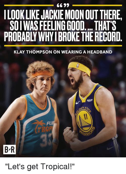 "Jackie Moon, Klay Thompson, and Good: ILOOK LIKE JACKIE MOON OUTTHERE,  SOIWAS FEELING GOOD... THATS  PROBABLY WHY IBROKE THE RECORD  KLAY THOMPSON ON WEARING A HEADBAND  NSTAT  FlI  B R ""Let's get Tropical!"""