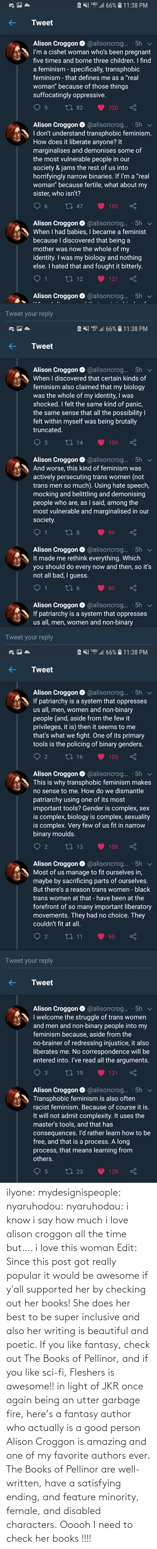 her: ilyone:  mydesignispeople:  nyaruhodou:  nyaruhodou:  i know i say how much i love alison croggon all the time but…. i love this woman   Edit: Since this post got really popular it would be awesome if y'all supported her by checking out her books! She does her best to be super inclusive and also her writing is beautiful and poetic. If you like fantasy, check out The Books of Pellinor, and if you like sci-fi, Fleshers is awesome!!   in light of JKR once again being an utter garbage fire, here's a fantasy author who actually is a good person  Alison Croggon is amazing and one of my favorite authors ever. The Books of Pellinor are well-written, have a satisfying ending, and feature minority, female, and disabled characters.  Ooooh I need to check her books !!!!