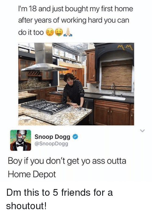Ass, Friends, and Memes: I'm 18 and just bought my first home  after years of working hard you can  do it too  Snoop Dogg  @SnoopDogg  Boy if you don't get yo ass outta  Home Depot Dm this to 5 friends for a shoutout!