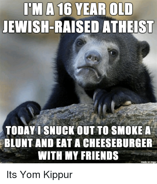 Eat A Cheeseburger: I'M A 16 YEAR OLD  JEWISH-RAISED ATHEIST  TODAY I SNUCK OUT TO SMOKE A  BLUNT AND EAT A CHEESEBURGER  WITH MY FRIENDS  made on imgur Its Yom Kippur