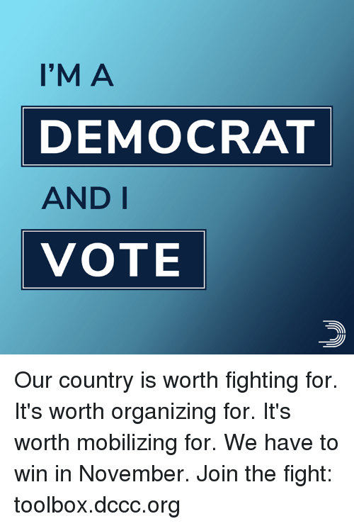 Organizing: I'M A  DEMOCRAT  AND I  VOTE Our country is worth fighting for. It's worth organizing for. It's worth mobilizing for. We have to win in November.  Join the fight: toolbox.dccc.org