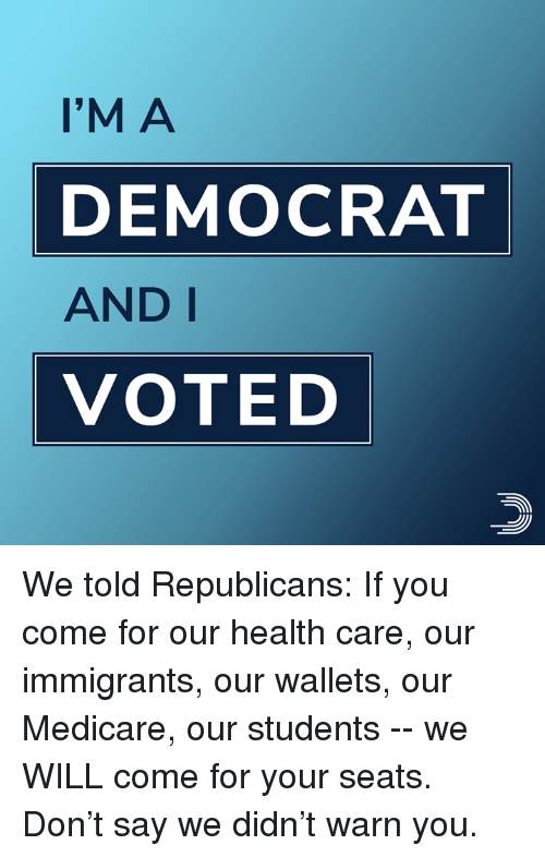 Medicare: I'M A  DEMOCRAT  AND I  VOTED We told Republicans: If you come for our health care, our immigrants, our wallets, our Medicare, our students -- we WILL come for your seats.  Don't say we didn't warn you.