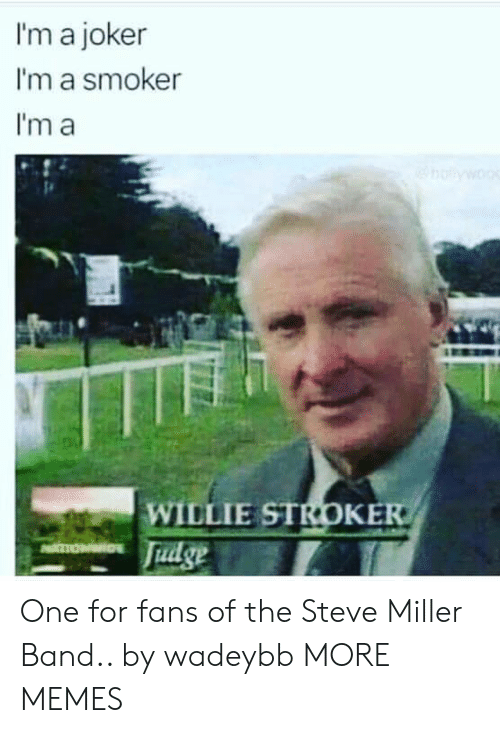 willie: I'm a joker  I'm a smoker  I'm a  WILLIE STROKE  Tudge One for fans of the Steve Miller Band.. by wadeybb MORE MEMES