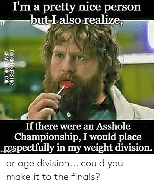 Finals, Memes, and Nice: I'm a pretty nice person  but Lalso realize;  If there were an Asshole  Championship, I would place  respectfully in my weight division. or age division... could you make it to the finals?