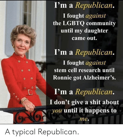 Community, Shit, and Alzheimer's: I'm a Republican.  I fought against  the LGBTQ community  until my daughter  came out.  I'm a Republican.  I fought against  stem cell research until  Ronnie got Alzheimer's.  I'm a Republican.  don't give a shit about  you until it happens to  me. A typical Republican.