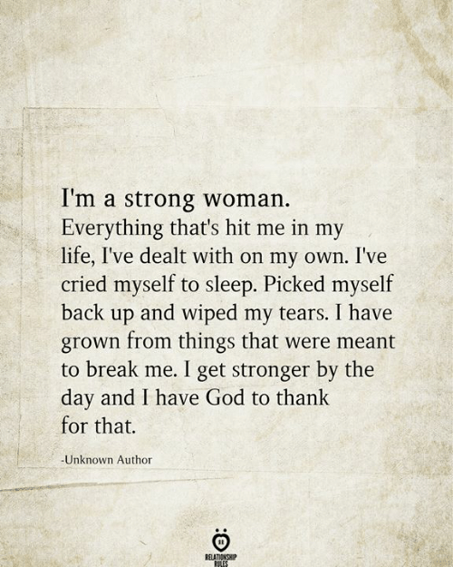 Love for Quotes: I'm a strong woman.  Everything that's hit me in my  life, I've dealt with on my own. I've  cried myself to sleep. Picked myself  back up and wiped my tears. I have  grown from things that were meant  to break me. I get stronger by the  day and I have God to thank  for that.  -Unknown Author  RELATIONSHIP  RILES