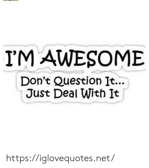 deal with it: I'M AWESOME  Don't Question It...  Just Deal With It https://iglovequotes.net/