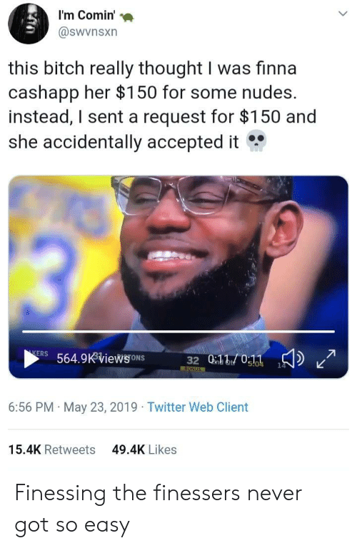 ons: I'm Comin'  @swvnsxn  this bitch really thought I was finna  cashapp her $150 for some nudes.  instead, I sent a request for $150 and  she accidentally accepted it  13  KERS 564.9KViews ONS  32 010:11  14  s!04  BONUS  6:56 PM May 23, 2019 Twitter Web Client  15.4K Retweets  49.4K Likes Finessing the finessers never got so easy