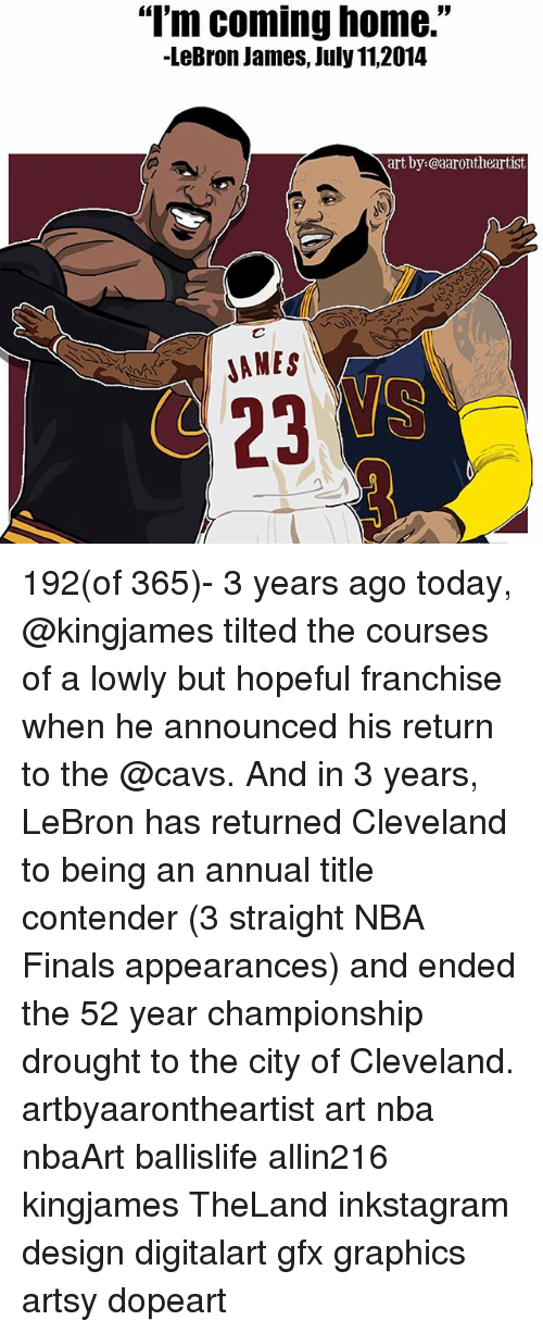 """Jamesness: """"I'm coming home.""""  -LeBron James, July 11,2014  art by:@aarontheartist  AMES  23 192(of 365)- 3 years ago today, @kingjames tilted the courses of a lowly but hopeful franchise when he announced his return to the @cavs. And in 3 years, LeBron has returned Cleveland to being an annual title contender (3 straight NBA Finals appearances) and ended the 52 year championship drought to the city of Cleveland. artbyaarontheartist art nba nbaArt ballislife allin216 kingjames TheLand inkstagram design digitalart gfx graphics artsy dopeart"""