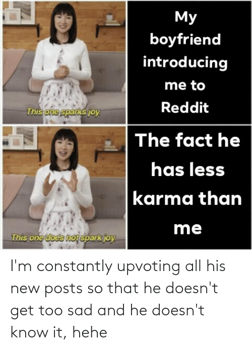 Upvoting: I'm constantly upvoting all his new posts so that he doesn't get too sad and he doesn't know it, hehe