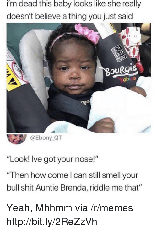 """Ebony: i'm dead this baby looks like she really  doesn't believe a thing you just said  ouRgie  abi  @Ebony_QT  """"Look! lve got your nose!""""  """"Then how come l can still smell your  bull shit Auntie Brenda, riddle me that"""" Yeah, Mhhmm via /r/memes http://bit.ly/2ReZzVh"""