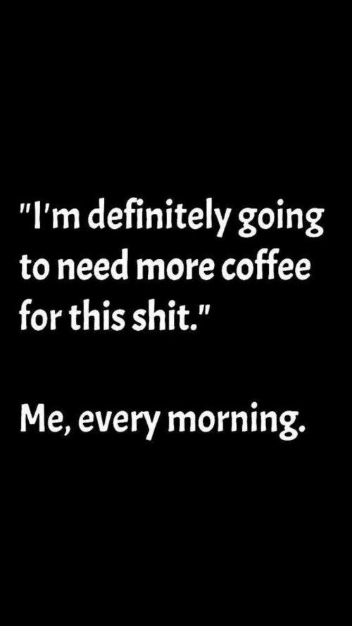 "Definitely, Shit, and Coffee: ""I'm definitely going  to need more coffee  for this shit.""  Me, every morning."