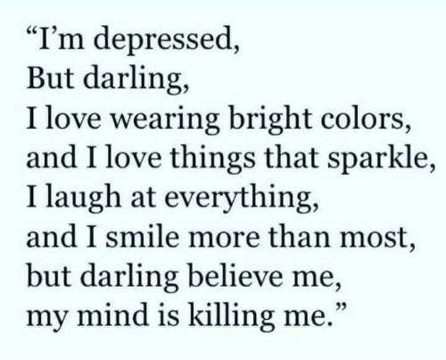 "Love, Smile, and Mind: ""I'm depressed,  But darling,  I love wearing bright colors,  and I love things that sparkle,  I laugh at everything,  and I smile more than most,  but darling believe me,  my mind is killing me.""  25"