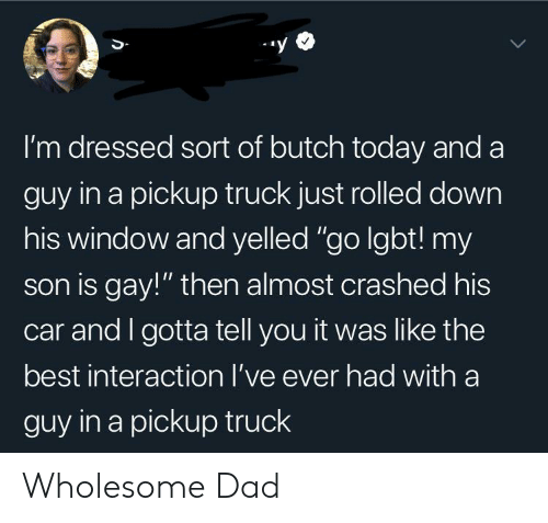 "Dad, Lgbt, and Best: I'm dressed sort of butch today and a  guy in a pickup truck just rolled down  his window and yelled ""go lgbt! my  son is gay!"" then almost crashed his  car and I gotta tell you it was like the  best interaction I've ever had witha  guy in a pickup truck Wholesome Dad"
