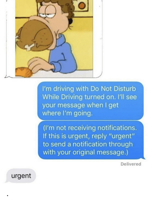 """Driving, Reply, and This: I'm driving with Do Not Disturb  While Driving turned on. I'll see  your message when I get  where I'm going.  (I'm not receiving notifications.  If this is urgent, reply """"urgent""""  to send a notification through  with your original message.)  Delivered  urgent ."""