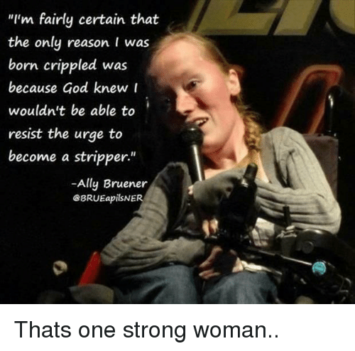 "God, Ally, and Strong: ""I'm fairly certain that  the only reason I was  born crippled was  because God knew r  wouldn't be able to  resist the urge to  become a stripper""  -Ally Bruener  eBRUEapilSNER  1 Thats one strong woman.."