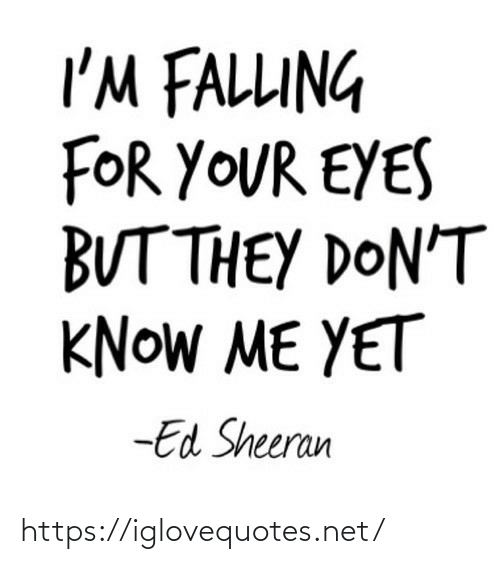 yet: I'M FALLUNG  FOR YOUR EYES  BUT THEY DON'T  KNOW ME YET  -Ed Sheeran https://iglovequotes.net/
