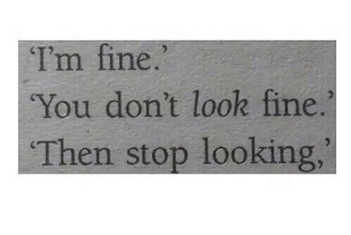 Looking, You, and Fine: Im fine.  You don't look fine.  Then stop looking,