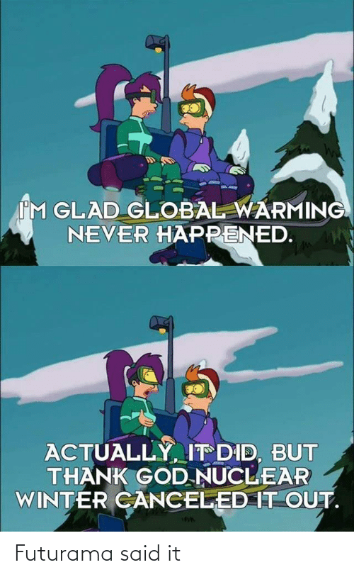Global: IM GLAD GLOBAL WARMING  NEVER HAPPENED.  ACTUALLY, IT DID, BUT  THANK GOD NUCLEAR  WINTER CANCELED IT OUT. Futurama said it