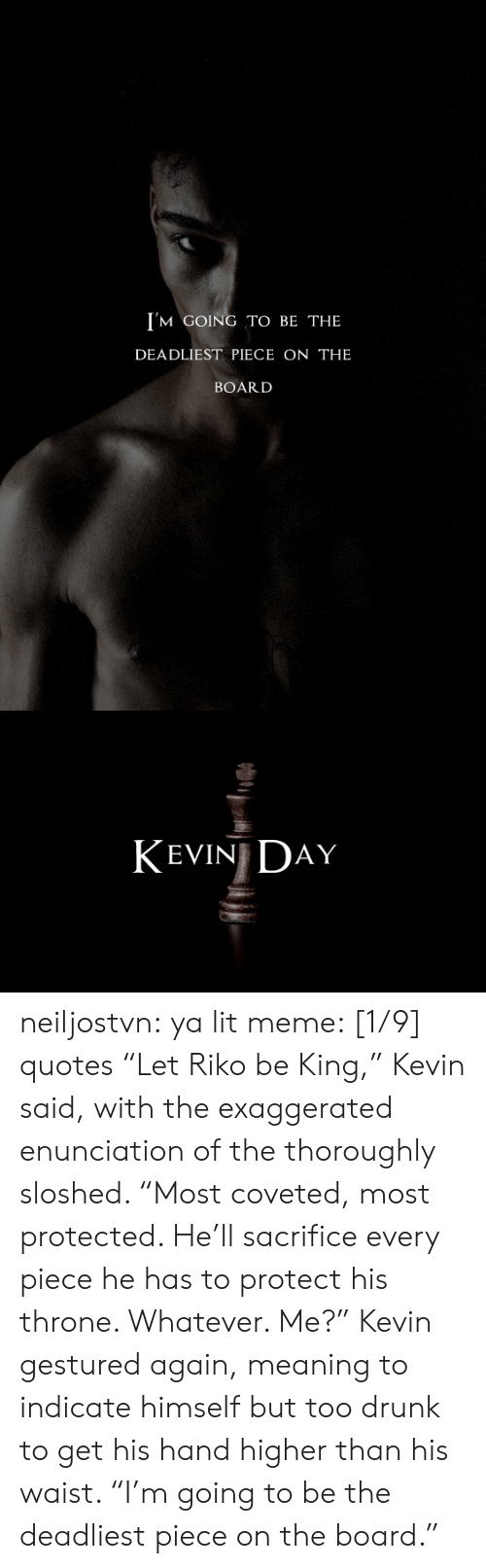 """Higher: I'M GOING TO BE THE  DEADLIEST PIECE ON THE  BOARD   KEVIN DAY neiljostvn:  ya lit meme: [1/9] quotes   """"Let Riko be King,"""" Kevin said, with the exaggerated enunciation of the thoroughly sloshed. """"Most coveted, most protected. He'll sacrifice every piece he has to protect his throne. Whatever. Me?"""" Kevin gestured again, meaning to indicate himself but too drunk to get his hand higher than his waist. """"I'm going to be the deadliest piece on the board."""""""