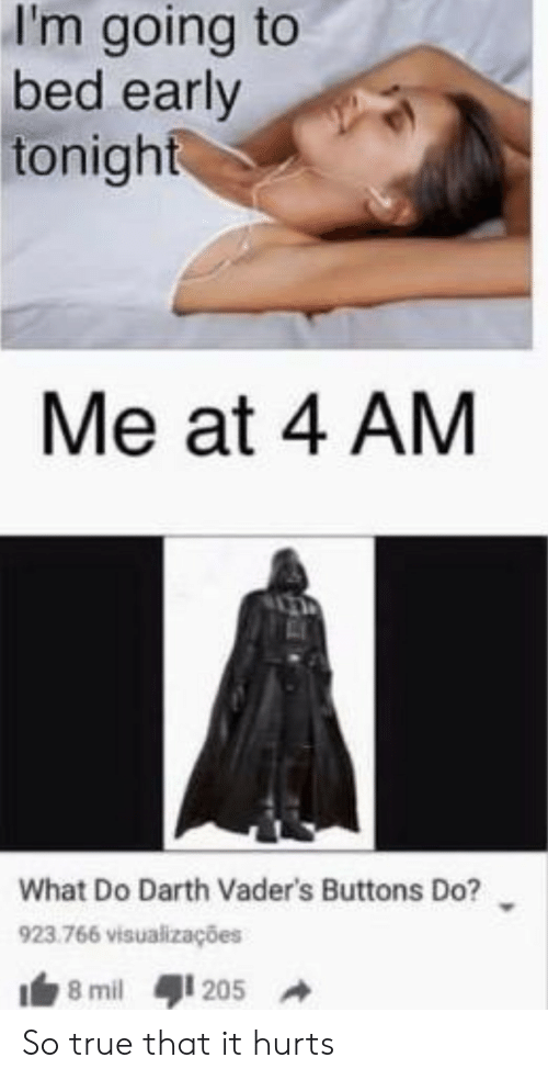 Going To Bed: I'm going to  bed early  tonight  Me at 4 AM  What Do Darth Vader's Buttons Do?  923.766 visualizações  8 mil  205 So true that it hurts