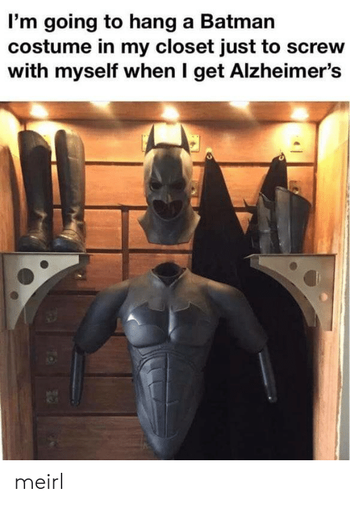 screw: I'm going to hang a Batman  costume in my closet just to screw  with myself when I get Alzheimer's meirl
