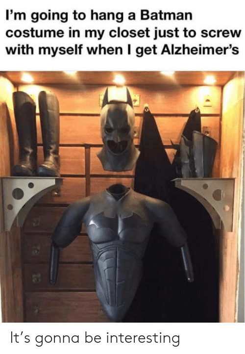 screw: I'm going to hang a Batman  costume in my closet just to screw  with myself when I get Alzheimer's It's gonna be interesting