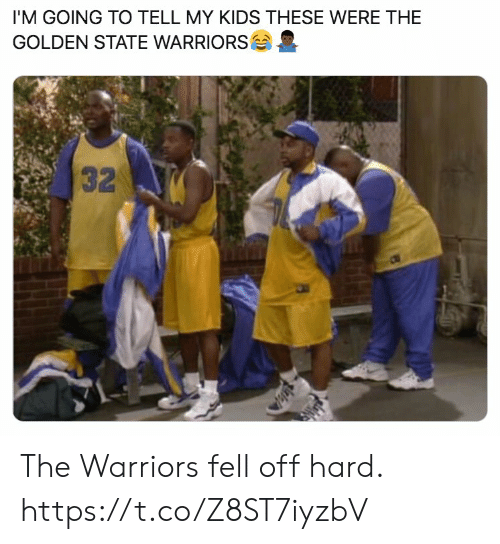 My Kids: I'M GOING TO TELL MY KIDS THESE WERE THE  GOLDEN STATE WARRIORS  32 The Warriors fell off hard. https://t.co/Z8ST7iyzbV