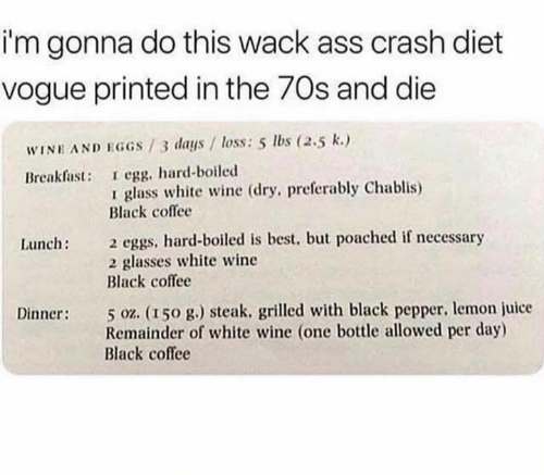 vogue: i'm gonna do this wack ass crash diet  vogue printed in the 70s and die  WINE AND EGGS/3 days / loss: 5 lbs (2.5 k.)  Breakfast: I egg, hard-boiled  glass white wine (dry, preferably Chablis)  Black coflee  2 eggs, hard-boiled is best, but poached if necessary  2 glasses white wine  Black coffee  Lunch:  5 oz. (150 g.) steak. grilled with black pepper, lemon juice  Remainder of white wine (one bottle allowed per day)  Black coffee  Dinner: