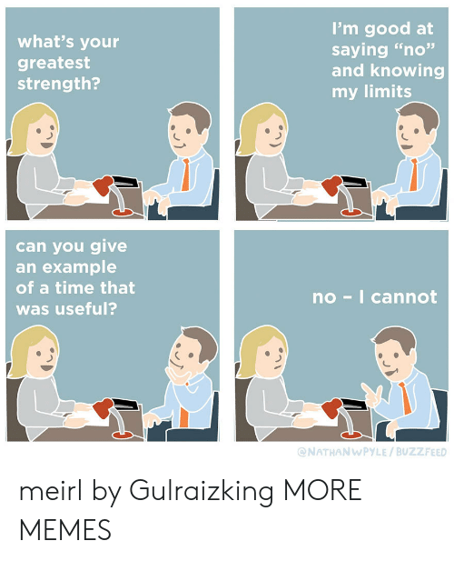 """useful: I'm good at  saying """"no""""  and knowing  my limits  what's your  greatest  strength?  can you give  an example  of a time that  no-I cannot  was useful?  @NATHANWPYLE/BUZZFEED meirl by Gulraizking MORE MEMES"""