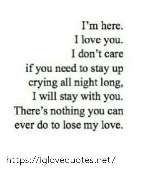 Crying, Love, and I Love You: I'm here  I love you  I don't care  if you need to stay up  crying all night long,  I will stay with you.  There's nothing you can  ever do to lose my love. https://iglovequotes.net/