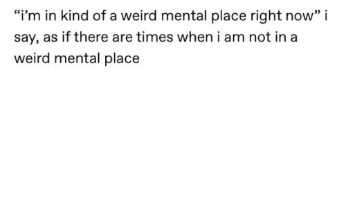 """Weird, Now, and Times: """"i'm in kind of a weird mental place right now"""" i  say, as if there are times when i am not in a  weird mental place"""