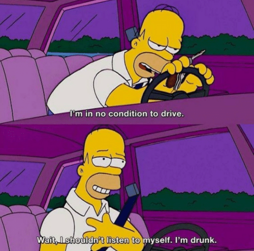 Drive: I'm in no condition to drive.  Wait, Ishouldn't listen to myself. I'm drunk.