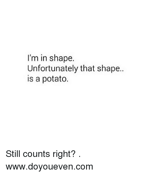 Still Counts: I'm in shape.  Unfortunately that shape..  is a potato. Still counts right? . www.doyoueven.com