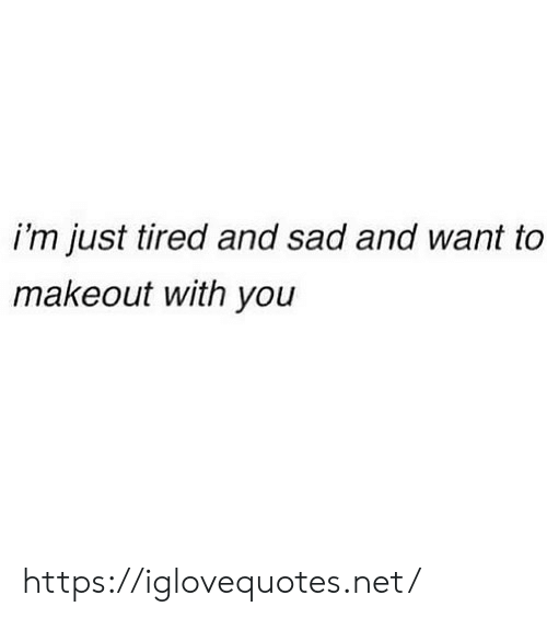 Sad, Net, and You: i'm just tired and sad and want to  makeout with you https://iglovequotes.net/