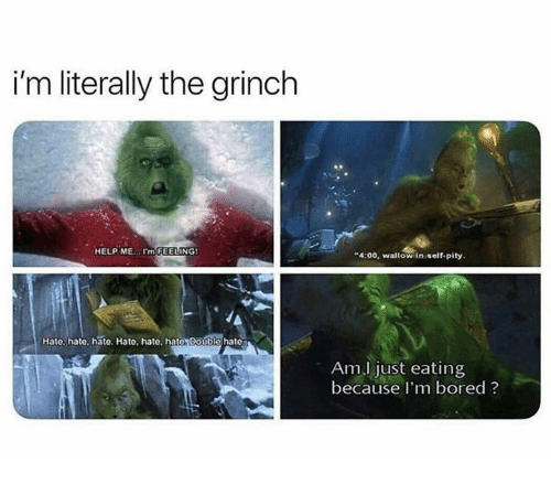 Bored, The Grinch, and Help: i'm literally the grinch  HELP ME..I'm FEELING  4:00, waltow in self-pity  Hate, hate, hate. Hato, hate, hate Double hate  Am.l just eating  because I'm bored ?