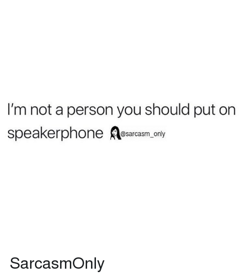 Funny, Memes, and Sarcasm: I'm not a person you should put on  speakerpnone @sarcasm_only SarcasmOnly