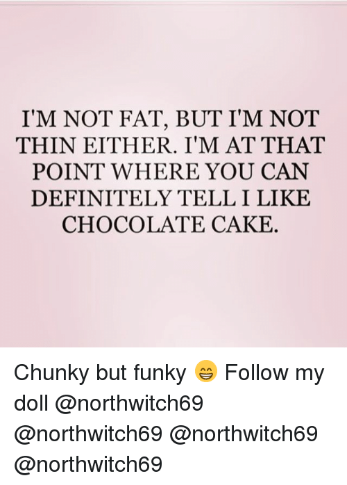Telled: I'M NOT FAT, BUT I'M NOT  THIN EITHER. I'M AT THAT  POINT WHERE YOU CAN  DEFINITELY TELL I LIKE  CHOCOLATE CAKE Chunky but funky 😁 Follow my doll @northwitch69 @northwitch69 @northwitch69 @northwitch69