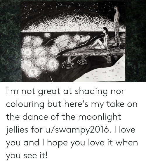 Love, When You See It, and I Love You: I'm not great at shading nor colouring but here's my take on the dance of the moonlight jellies for u/swampy2016. I love you and I hope you love it when you see it!