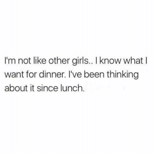 other girls: I'm not like other girls.. I know what I  want for dinner. I've been thinking  about it since lunch.