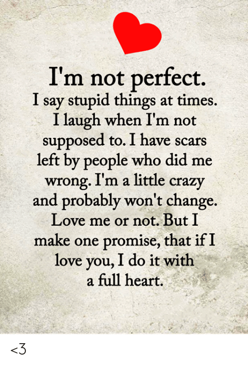 Crazy, Love, and Memes: I'm not perfect  say stupid things at times.  I laugh when I'm  supposed to. I have scars  left by people who did me  wrong. I'm a little crazy  and probably won't change.  Love me or not. But I  make one  I  promise, that if I  love you, I do it with  a full heart. <3