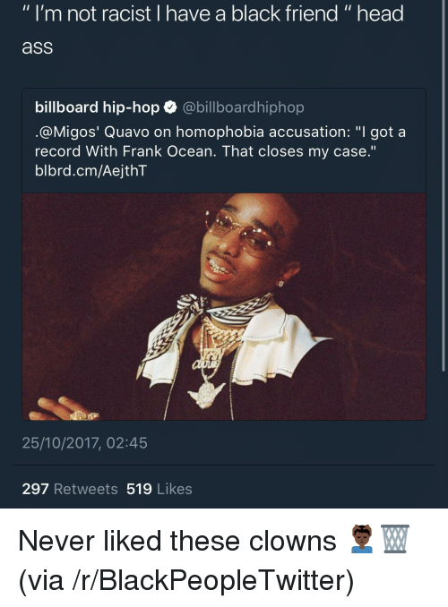 """accusation: """" I'm not racist I have a black friend """" head  ass  billboard hip-hop abillboardhiphop  @M.gos' Quavo on homophobia accusation: """"I got a  record With Frank Ocean. That closes my case.'""""  blbrd.cm/AejthT  25/10/2017, 02:45  297 Retweets 519 Likes <p>Never liked these clowns 💆🏿♂️🗑 (via /r/BlackPeopleTwitter)</p>"""
