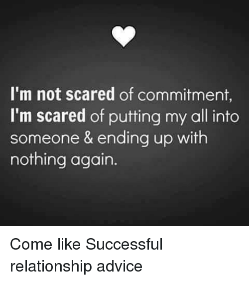 Scared Of Commitment: I'm not scared of commitment,  I'm scared of putting my all into  someone & ending up with  nothing again. Come like Successful relationship advice