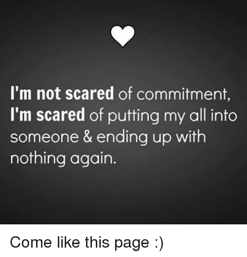Scared Of Commitment: I'm not scared of commitment,  I'm scared of putting my all into  someone & ending up with  nothing again. Come like this page :)