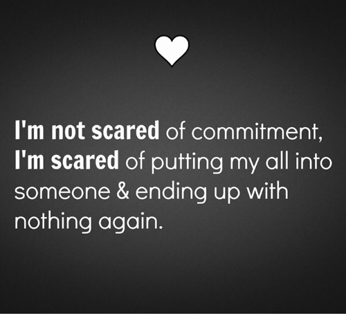 Scared Of Commitment: I'm not scared of commitment,  I'm scared of putting my all into  someone & ending up with  nothing again