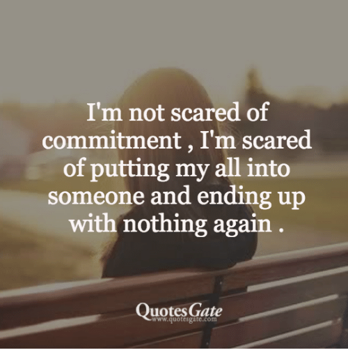Scared Of Commitment: I'm not scared of  commitment, I'm scared  of putting my all into  someone and ending up  with nothing again  QuotesGate  www.quotesgate.com